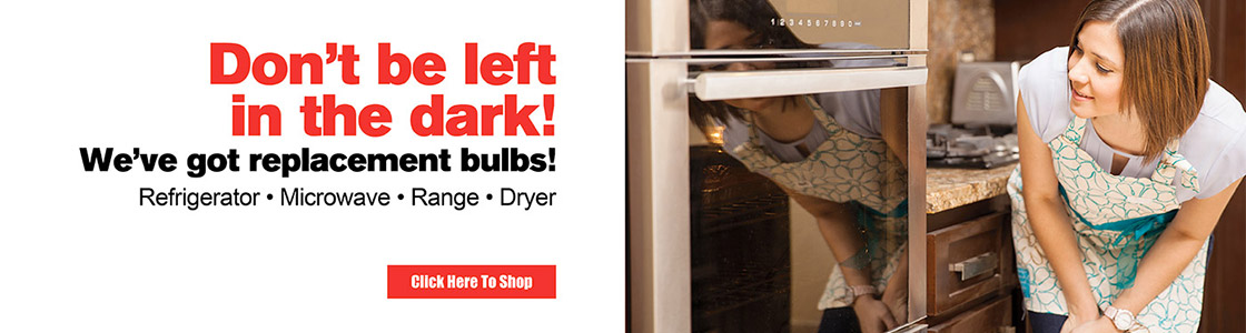Don't be left in the dark - We've got replacement bulbs for Refrigerators, Microwaves, Ranges, and Dryers